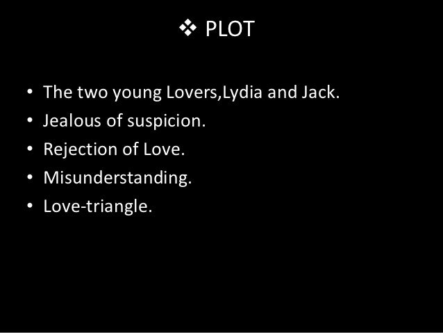  PLOT•   The two young Lovers,Lydia and Jack.•   Jealous of suspicion.•   Rejection of Love.•   Misunderstanding.•   Love...
