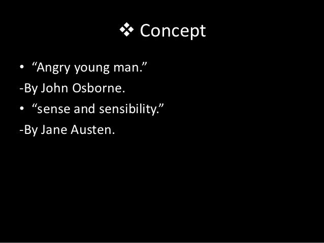 """ Concept• """"Angry young man.""""-By John Osborne.• """"sense and sensibility.""""-By Jane Austen."""