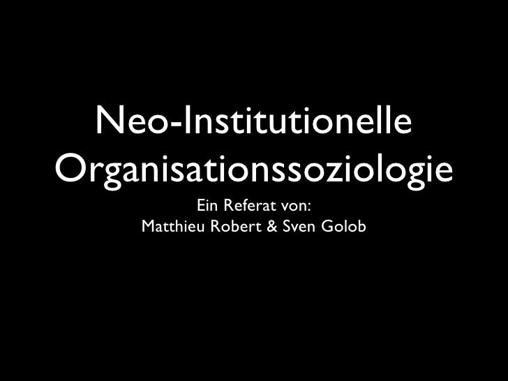 Neo-Institutionelle Organisationssoziologie             Ein Referat von:      Matthieu Robert & Sven Golob
