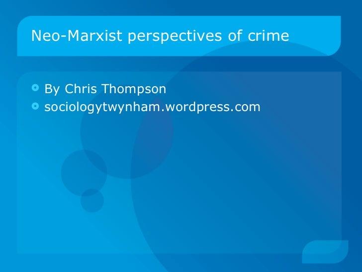 Neo-Marxist perspectives of crime <ul><li>By Chris Thompson </li></ul><ul><li>sociologytwynham.wordpress.com </li></ul>