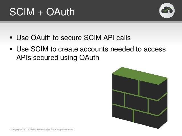 SCIM + OAuth Use OAuth to secure SCIM API calls Use SCIM to create accounts needed to accessAPIs secured using OAuthCopy...