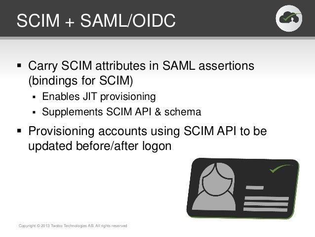 SCIM + SAML/OIDC Carry SCIM attributes in SAML assertions(bindings for SCIM) Enables JIT provisioning Supplements SCIM ...