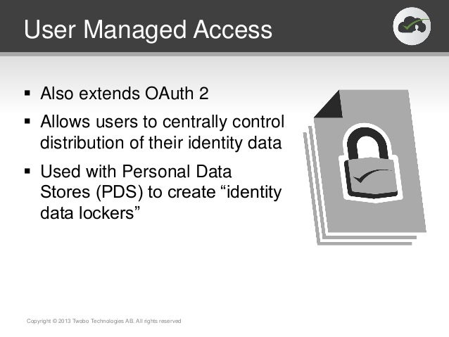 User Managed Access Also extends OAuth 2 Allows users to centrally controldistribution of their identity data Used with...