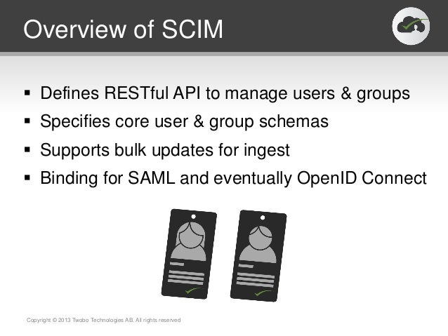 Overview of SCIM Defines RESTful API to manage users & groups Specifies core user & group schemas Supports bulk updates...