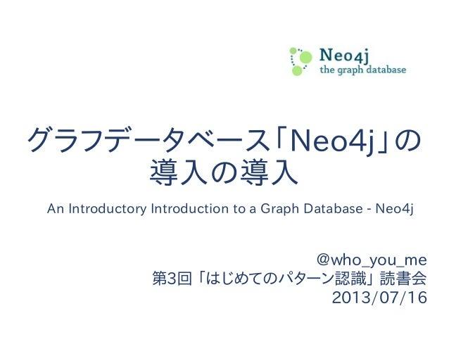 グラフデータベース「Neo4j」の 導入の導入 @who_you_me 第3回 「はじめてのパターン認識」 読書会 2013/07/16 An Introductory Introduction to a Graph Database - Ne...