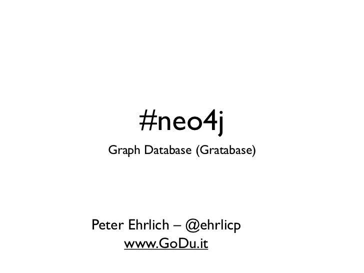 #neo4j  Graph Database (Gratabase)Peter Ehrlich – @ehrlicp     www.GoDu.it