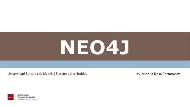 NEO4J Javier de la Rosa FernándezUniversidad Europea de Madrid   Sistemas distribuidos