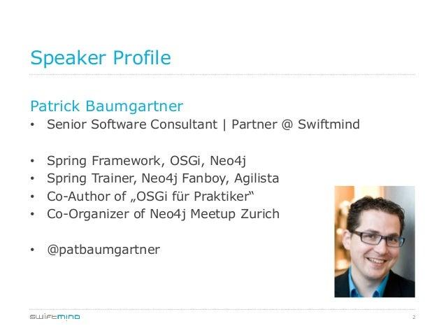 2 Speaker Profile Patrick Baumgartner • Senior Software Consultant   Partner @ Swiftmind • Spring Framework, OSGi, Neo4j...