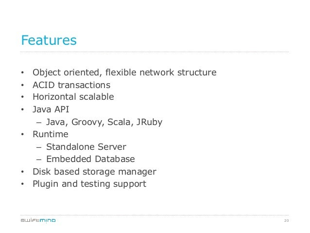 20 Features • Object oriented, flexible network structure • ACID transactions • Horizontal scalable • Java API – Java...