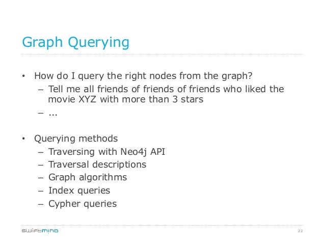 22 Graph Querying • How do I query the right nodes from the graph? – Tell me all friends of friends of friends who liked...