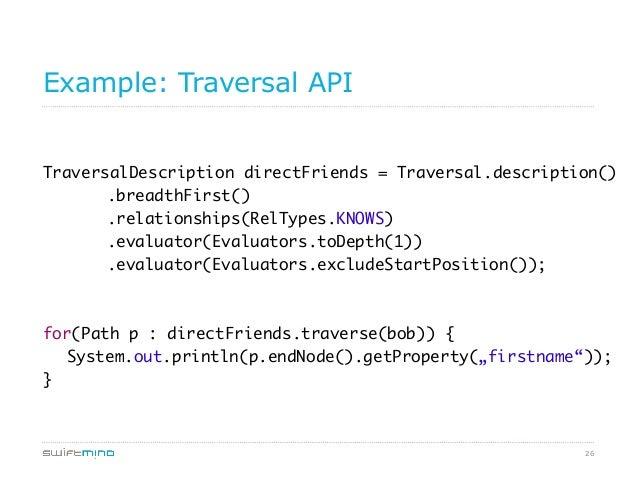 26 Example: Traversal API TraversalDescription directFriends = Traversal.description()  .breadthFirst()  .relationsh...