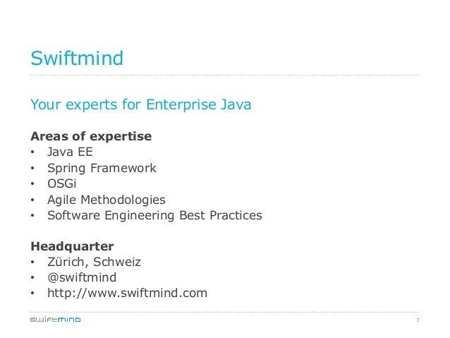 3 Swiftmind Your experts for Enterprise Java Areas of expertise • Java EE • Spring Framework • OSGi • Agile Methodolog...