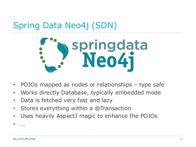 35 Spring Data Neo4j (SDN) • POJOs mapped as nodes or relationships – type safe • Works directly Database, typically emb...