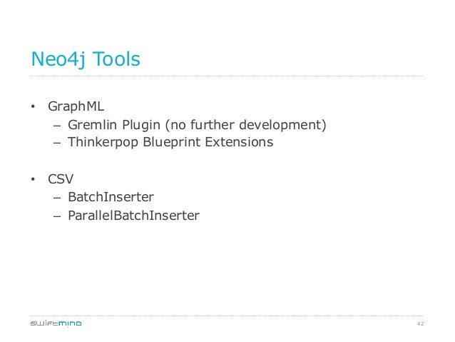 42 Neo4j Tools • GraphML – Gremlin Plugin (no further development) – Thinkerpop Blueprint Extensions • CSV – BatchIns...