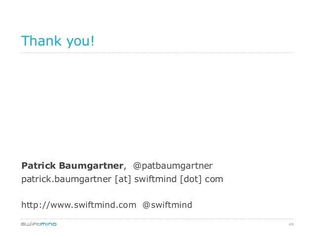 49 Thank you! Patrick Baumgartner, @patbaumgartner patrick.baumgartner [at] swiftmind [dot] com http://www.swiftmind.com @...