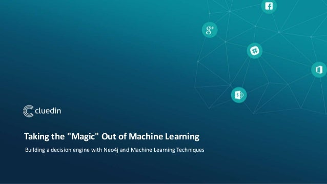 """Taking the """"Magic"""" Out of Machine Learning Building a decision engine with Neo4j and Machine Learning Techniques"""