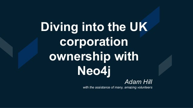 Diving into the UK corporation ownership with Neo4j Adam Hill with the assistance of many, amazing volunteers