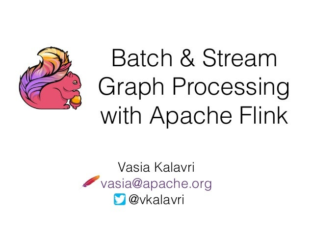 Batch & Stream Graph Processing with Apache Flink Vasia Kalavri vasia@apache.org @vkalavri