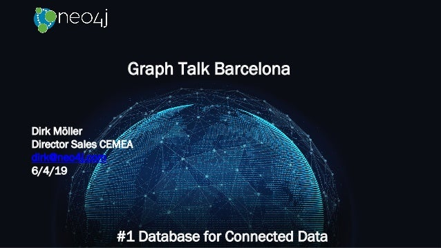 Graph Talk Barcelona #1 Database for Connected Data Dirk Möller Director Sales CEMEA dirk@neo4j.com 6/4/19