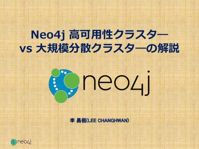 Neo4j 高可用性クラスタ― vs 大規模分散クラスタ―の解説 李 昌桓(LEE CHANGHWAN)