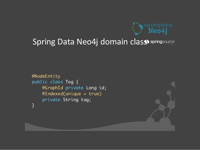 Defining  enJty  classes •@NodeEntity  • Represents a node in the graph  • Fields saved as properties on node  • Obj...