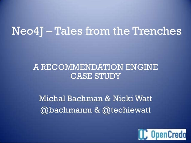 Neo4J – Tales from the Trenches   A RECOMMENDATION ENGINE          CASE STUDY     Michal Bachman & Nicki Watt     @bachman...
