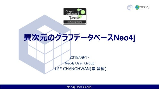 Neo4j User Group. 異次元のグラフデータベースNeo4j 2018/09/17 Neo4j User Group LEE CHANGHWAN(李 昌桓)