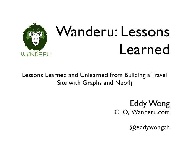 Wanderu: Lessons Learned Lessons Learned and Unlearned from Building a Travel Site with Graphs and Neo4j Eddy Wong CTO, Wa...