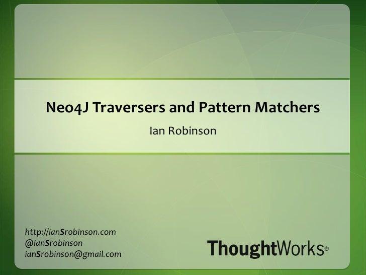 Neo4J Traversers and Pattern Matchers<br />Ian Robinson<br />http://ianSrobinson.com<br />@ianSrobinson<br />ianSrobinson@...