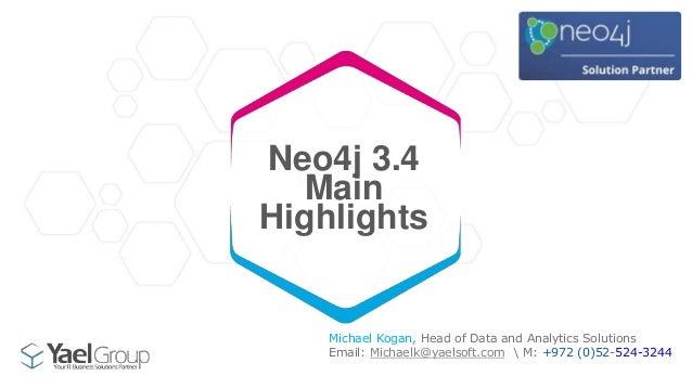 Neo4j 3.4 Main Highlights Michael Kogan, Head of Data and Analytics Solutions Email: Michaelk@yaelsoft.com  M: +972 (0)52-...