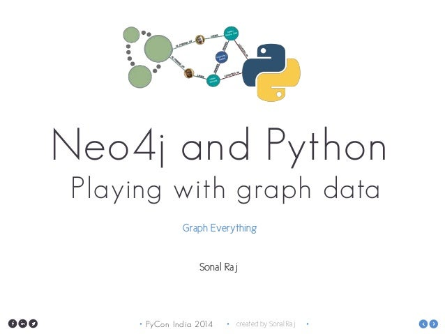 PyCon India 2014• • created by Sonal Raj • Neo4j and Python Playing with graph data Graph Everything Sonal Raj