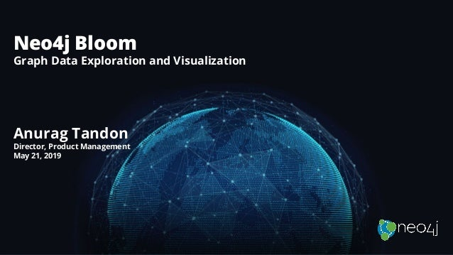 Neo4j Bloom Graph Data Exploration and Visualization Anurag Tandon Director, Product Management May 21, 2019