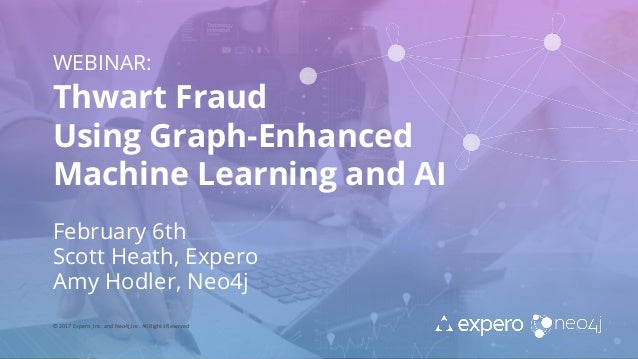 WEBINAR: Thwart Fraud Using Graph-Enhanced Machine Learning and AI February 6th Scott Heath, Expero Amy Hodler, Neo4j © 20...
