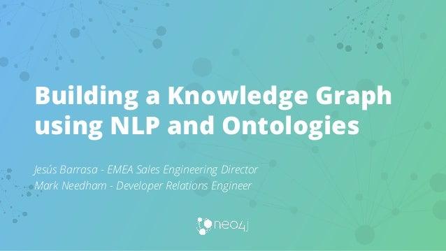 Building a Knowledge Graph using NLP and Ontologies Jesús Barrasa - EMEA Sales Engineering Director Mark Needham - Develop...