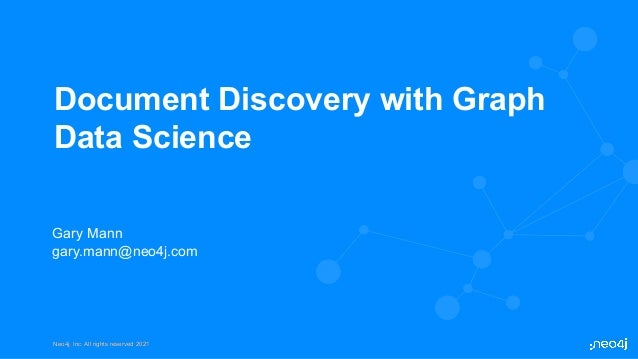 Neo4j, Inc. All rights reserved 2021 Neo4j, Inc. All rights reserved 2021 Document Discovery with Graph Data Science Gary ...