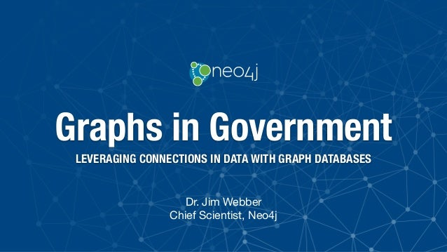 Graphs in Government LEVERAGING CONNECTIONS IN DATA WITH GRAPH DATABASES Dr. Jim Webber  Chief Scientist, Neo4j