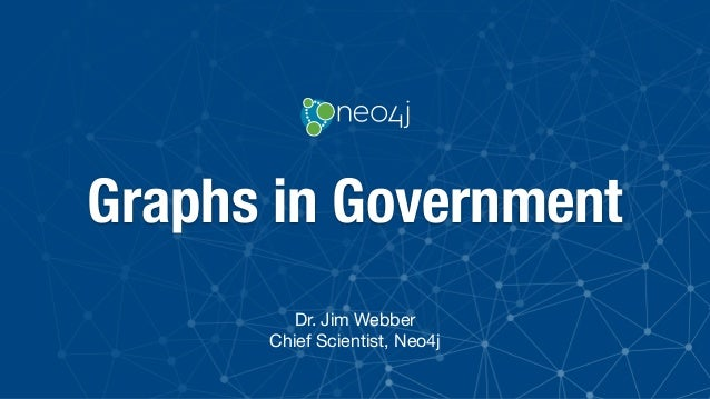 Graphs in Government Dr. Jim Webber  Chief Scientist, Neo4j