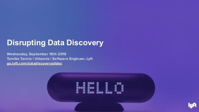 Wednesday, September 18th 2019 Tamika Tannis | @ttannis | Software Engineer, Lyft go.lyft.com/datadiscoveryslides Disrupti...
