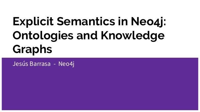 Explicit Semantics in Neo4j: Ontologies and Knowledge Graphs Jesús Barrasa - Neo4j