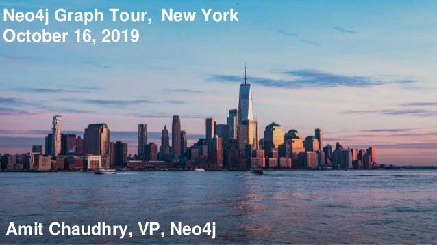 Neo4j Graph Tour, New York October 16, 2019 Amit Chaudhry, VP, Neo4j