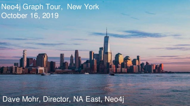 Neo4j Graph Tour, New York October 16, 2019 Dave Mohr, Director, NA East, Neo4j