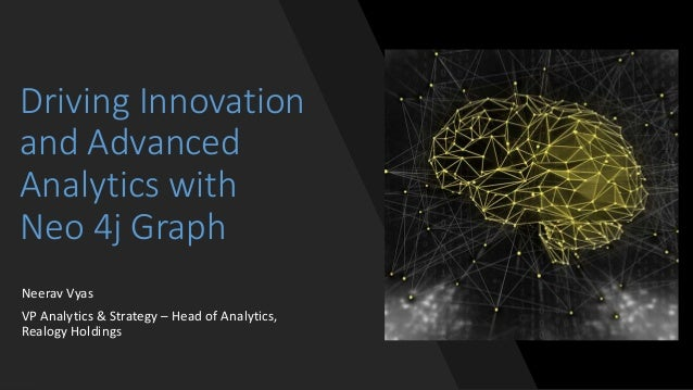 Driving Innovation and Advanced Analytics with Neo 4j Graph Neerav Vyas VP Analytics & Strategy – Head of Analytics, Realo...