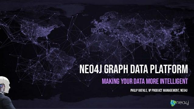 Neo4j Graph Data platform Making your data more intelligent Philip Rathle, VP Product Management, Neo4j