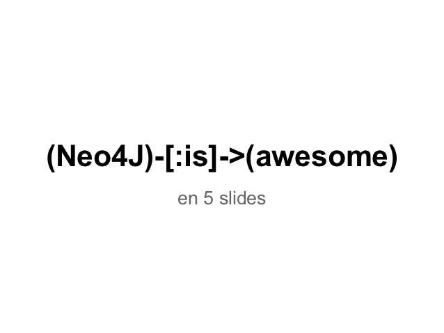 (Neo4J)-[:is]->(awesome)        en 5 slides