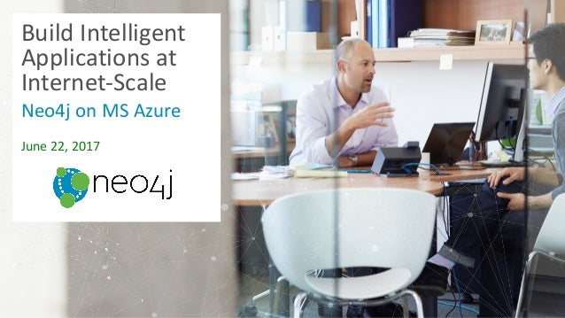 Build	Intelligent	 Applications	at	 Internet-Scale	 Neo4j	on	MS	Azure June	22,	2017