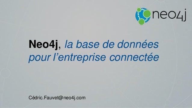 Neo4j, la base de données pour l'entreprise connectée Cédric.Fauvet@neo4j.com