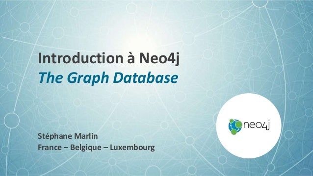 Introduction à Neo4j The Graph Database Stéphane Marlin France – Belgique – Luxembourg