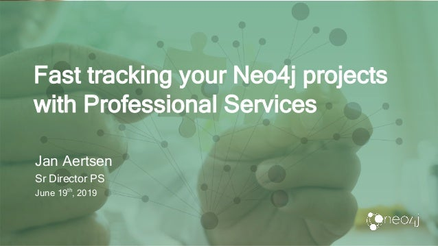 Fast tracking your Neo4j projects with Professional Services Jan Aertsen Sr Director PS June 19th , 2019