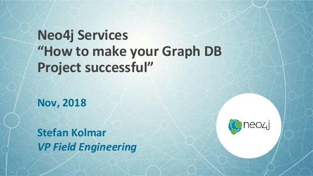 "Neo4jServices ""HowtomakeyourGraphDB Projectsuccessful"" Nov,2018  StefanKolmar VPFieldEngineering"