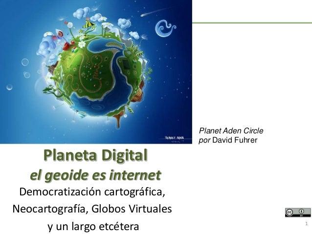Democratización cartográfica, Neocartografía, Globos Virtuales y un largo etcétera 1 Planeta Digital el geoide es internet...